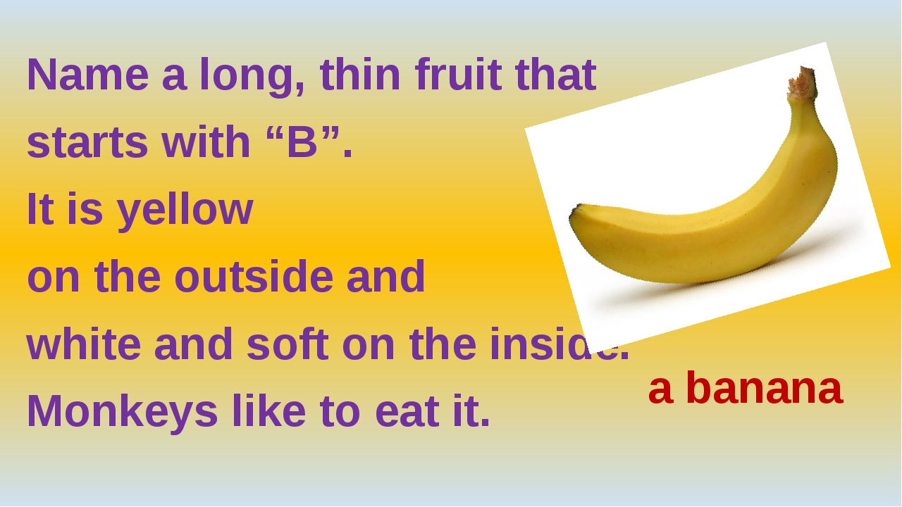 "Name a long, thin fruit that starts with ""B"". It is yellow on the outside an..."