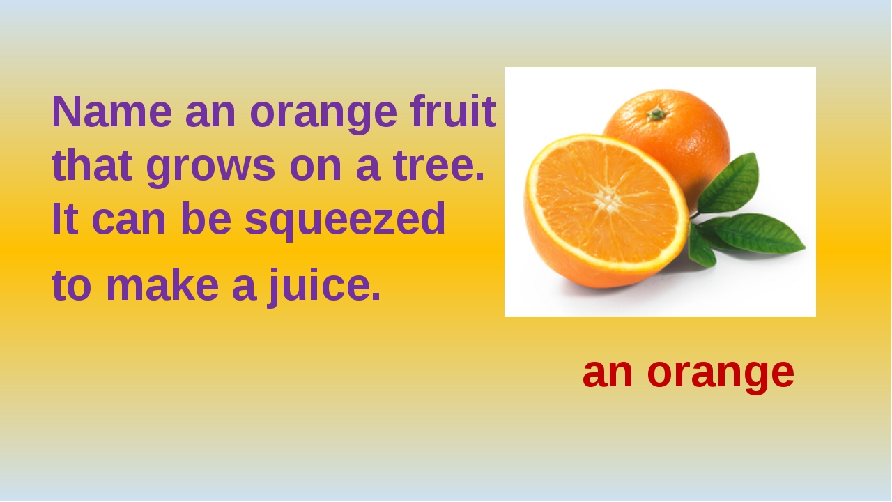 Name an orange fruit that grows on a tree. It can be squeezed to make a juic...