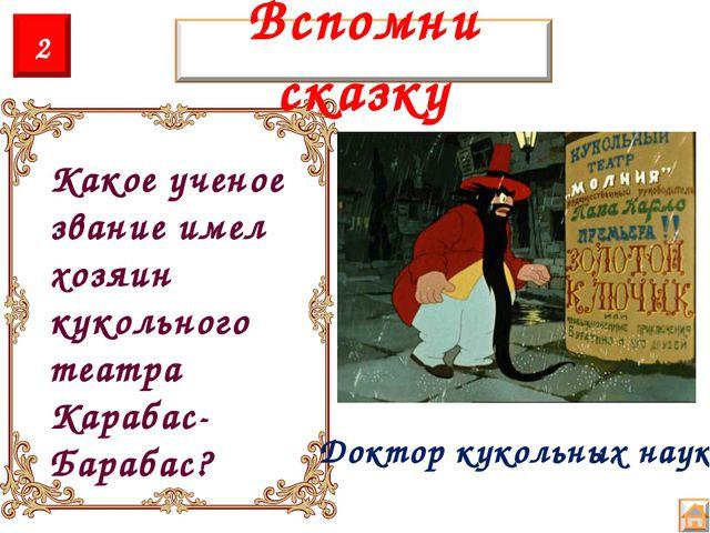 Какое ученое звание имел хозяин кукольного театра Карабас-Барабас? Доктор кук...
