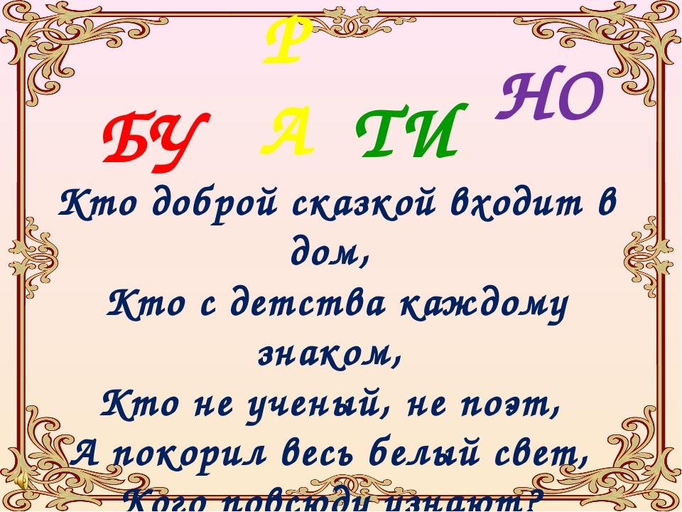 БУ Кто доброй сказкой входит в дом, Кто с детства каждому знаком, Кто не учен...