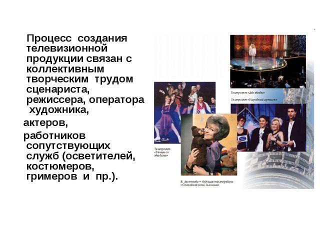 Процесс создания телевизионной продукции связан с коллективным творческим тр...
