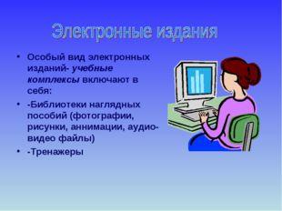 Особый вид электронных изданий- учебные комплексы включают в себя: -Библиотек