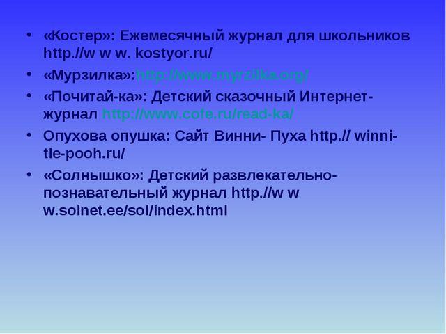 «Костер»: Ежемесячный журнал для школьников http.//w w w. kostyor.ru/ «Мурзил...