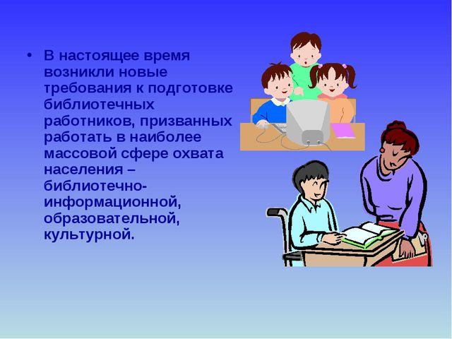 В настоящее время возникли новые требования к подготовке библиотечных работни...