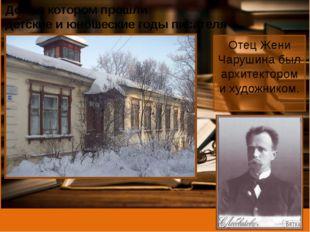 Дом, в котором прошли детские и юношеские годы писателя Отец Жени Чарушина бы
