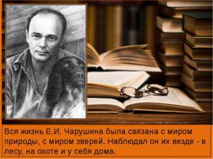 Вся жизнь Е.И. Чарушина была связана с миром природы, с миром зверей. Наблюд