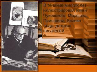 В течение многих лет иллюстрировал книги Чуковского, Маршака, Пришвина, Бианк