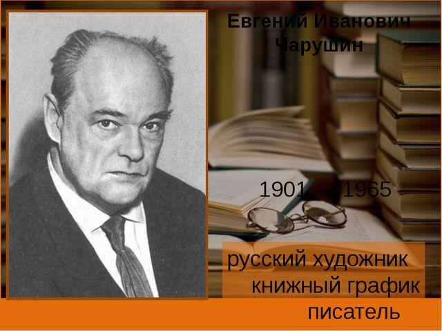 Евгений Иванович Чарушин 1901—1965 русский художник книжный график писатель