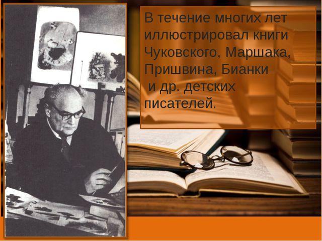 В течение многих лет иллюстрировал книги Чуковского, Маршака, Пришвина, Бианк...
