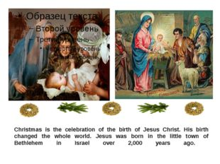 Christmas is the celebration of the birth of Jesus Christ. His birth changed