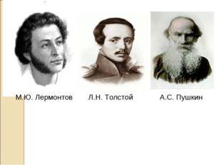 А.С. Пушкин М.Ю. Лермонтов Л.Н. Толстой