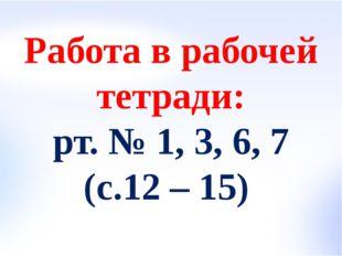 Работа в рабочей тетради: рт. № 1, 3, 6, 7 (с.12 – 15)