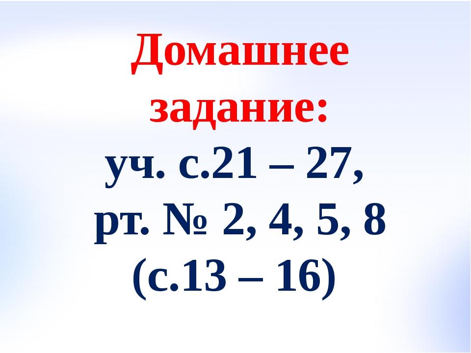 Домашнее задание: уч. с.21 – 27, рт. № 2, 4, 5, 8 (с.13 – 16)