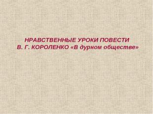 НРАВСТВЕННЫЕ УРОКИ ПОВЕСТИ В. Г. КОРОЛЕНКО «В дурном обществе»