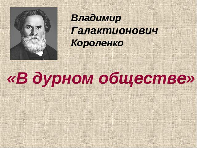 Владимир Галактионович Короленко «В дурном обществе»