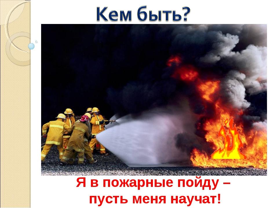 Я в пожарные пойду – пусть меня научат! доктор инженер актёр водитель сварщик