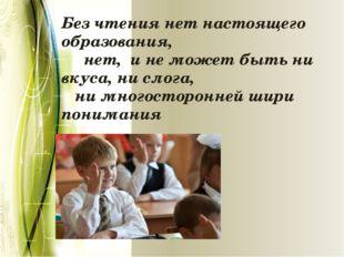 Без чтения нет настоящего образования,   нет, и не может быть ни вкуса, н