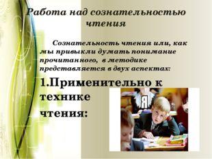 Работа над сознательностью чтения      Сознательность чтения или, как м