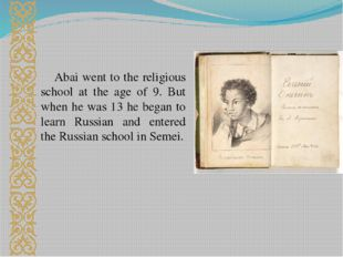 Abai went to the religious school at the age of 9. But when he was 13 he bega