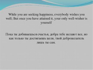 While you are seeking happiness, everybody wishes you well; But once you have