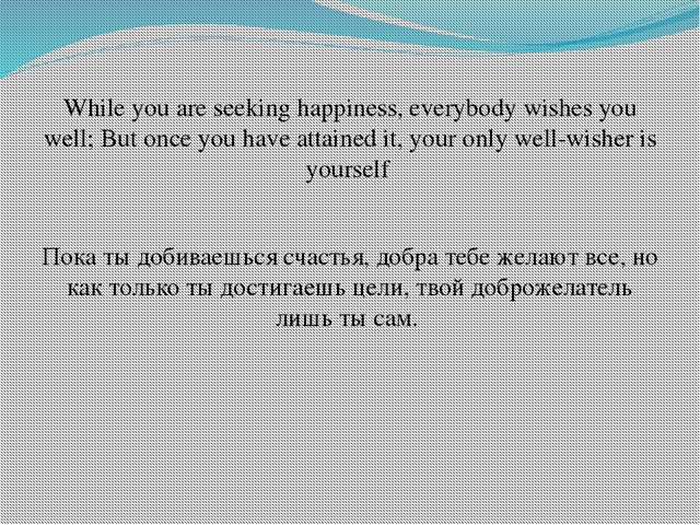 While you are seeking happiness, everybody wishes you well; But once you have...