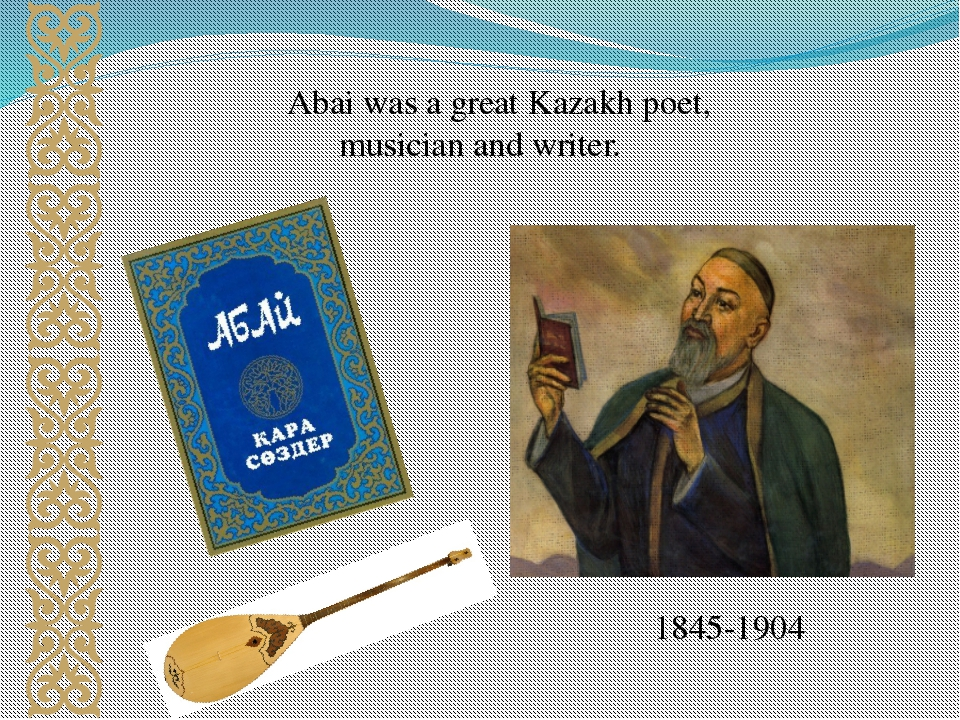 Abai was a great Kazakh poet, musician and writer. 1845-1904