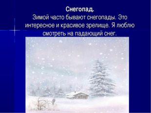 Снегопад. Зимой часто бывают снегопады. Это интересное и красивое зрелище. Я