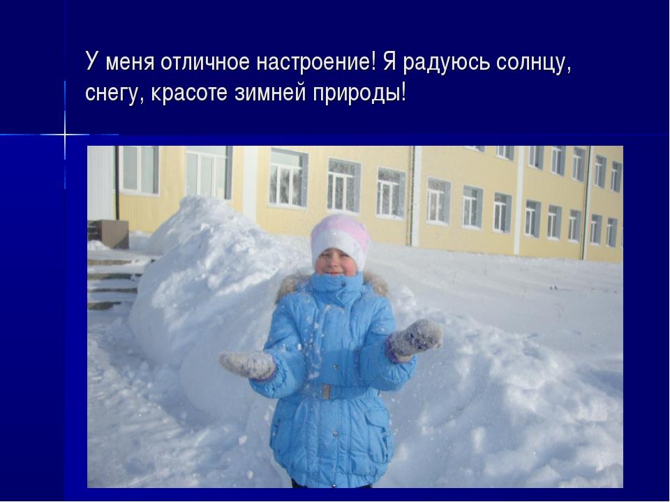 У меня отличное настроение! Я радуюсь солнцу, снегу, красоте зимней природы!