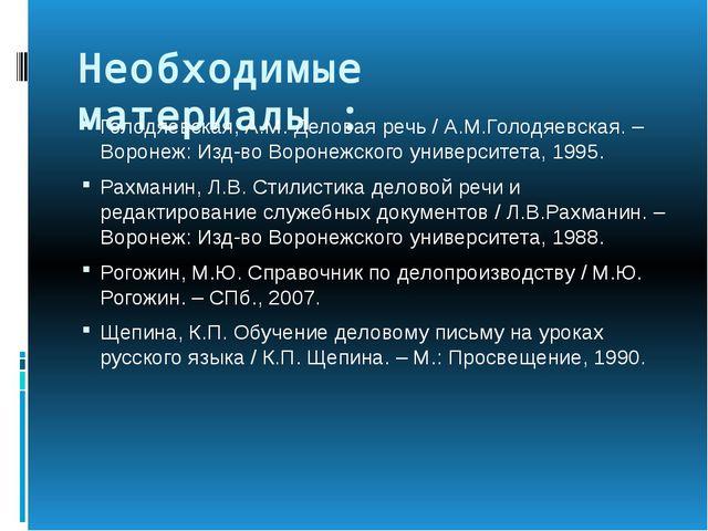 Необходимые материалы : Голодяевская, А.М. Деловая речь / А.М.Голодяевская. –...