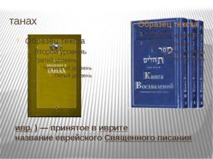 "танах Тана́х(ивр.תַּנַ""ךְ)— принятое виврите название еврейскогоСвящен"