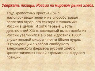 Удержать позиции России на мировом рынке хлеба. Труд крепостных крестьян был