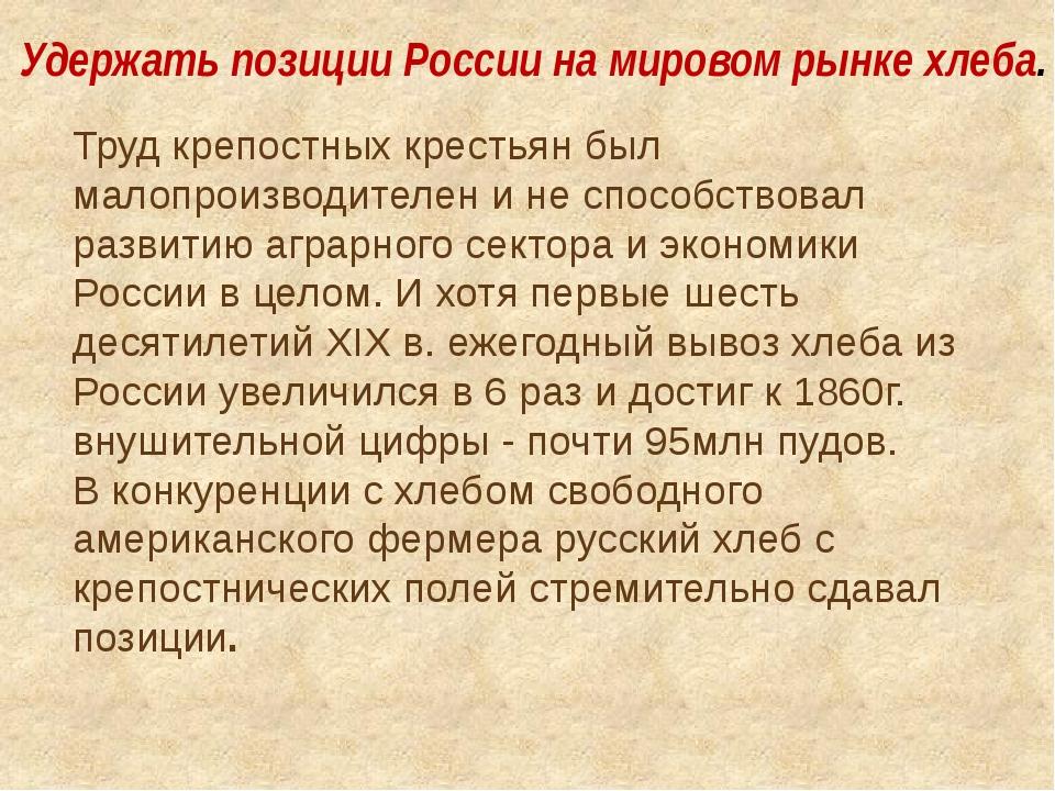 Удержать позиции России на мировом рынке хлеба. Труд крепостных крестьян был...