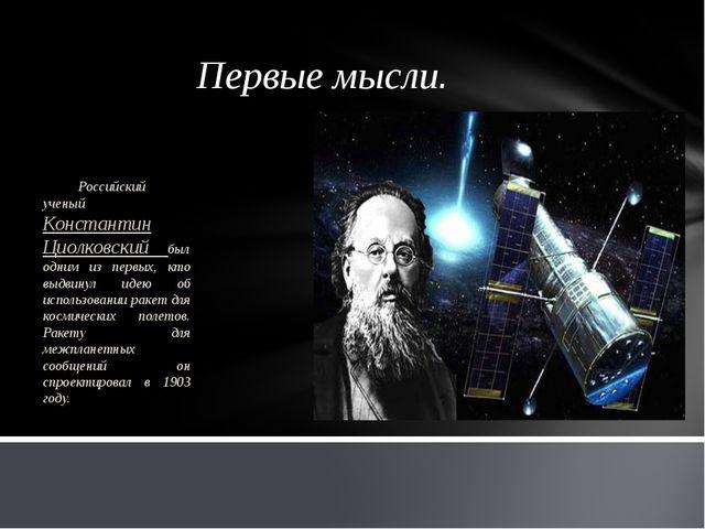 Первые мысли. Российский ученый Константин Циолковский был одним из первых, к...