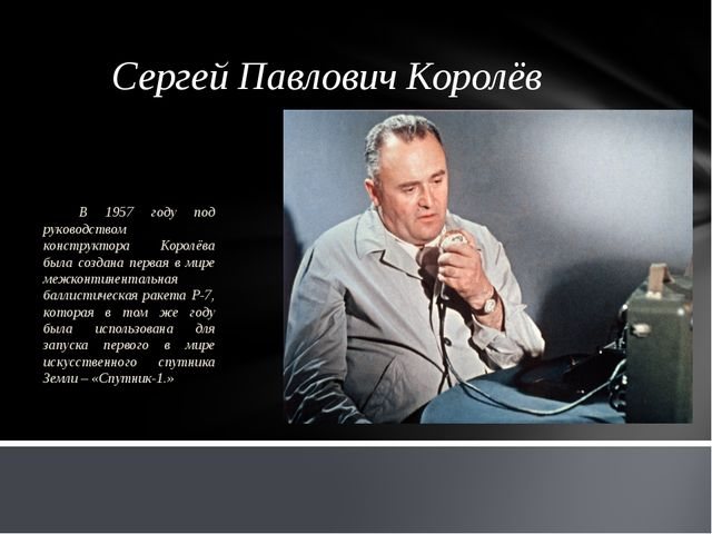 Сергей Павлович Королёв В 1957 году под руководством конструктора Королёва бы...