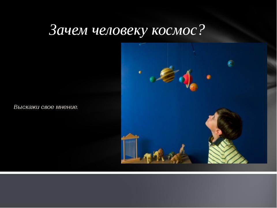 Зачем человеку космос? Выскажи свое мнение.