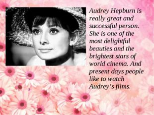 Audrey Hepburn is really great and successful person. She is one of the most