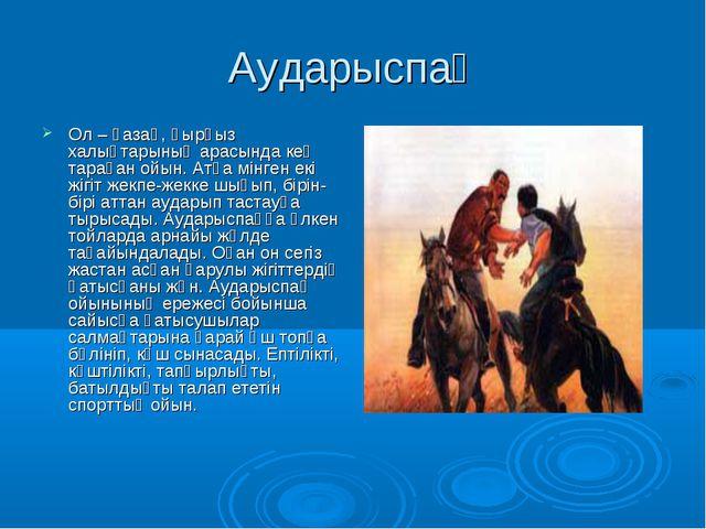 Аударыспақ Ол – қазақ, қырғыз халықтарының арасында кең тараған ойын. Атқа мі...