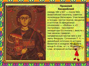 (между 490 и 507 — после 562), византийский писатель; советник полководца Вел