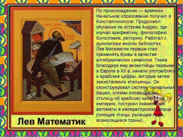 По происхождению — армянин. Начальное образование получил в Константинополе....