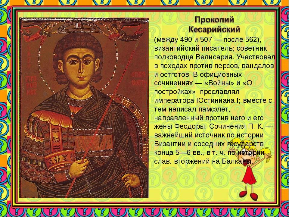 (между 490 и 507 — после 562), византийский писатель; советник полководца Вел...