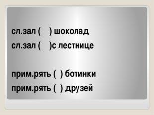 сл.зал ( ) шоколад сл.зал ( )с лестнице прим.рять ( ) ботинки прим.рять ( )