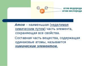 атом водорода атом кислорода Атом – наименьшая (неделимая химическим путем) ч