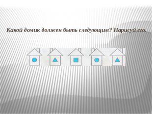 Какой домик должен быть следующим? Нарисуй его.