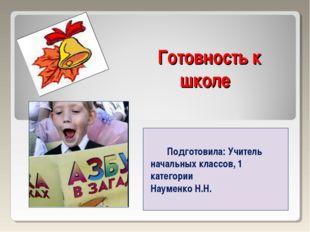 Готовность к школе Подготовила: Учитель начальных классов, 1 категории Наумен