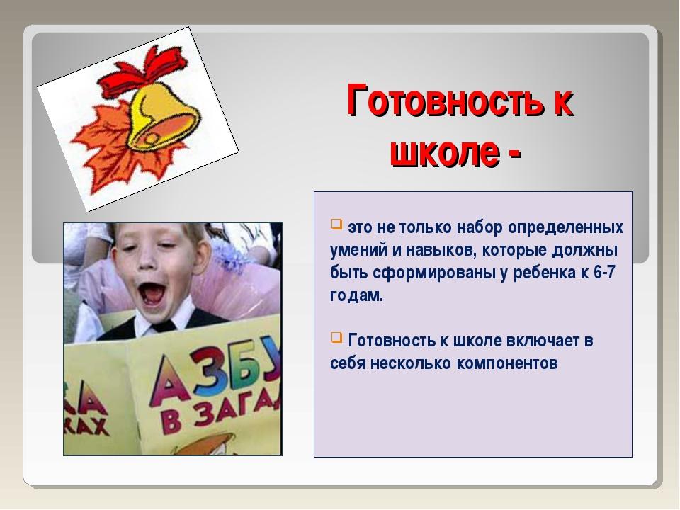 Готовность к школе - это не только набор определенных умений и навыков, котор...