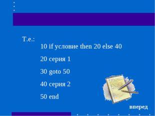 10 if условие then 20 else 40 20 серия 1 30 goto 50 40 серия 2 50 end Т.е.: