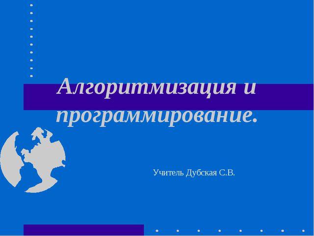 Алгоритмизация и программирование. Учитель Дубская С.В.