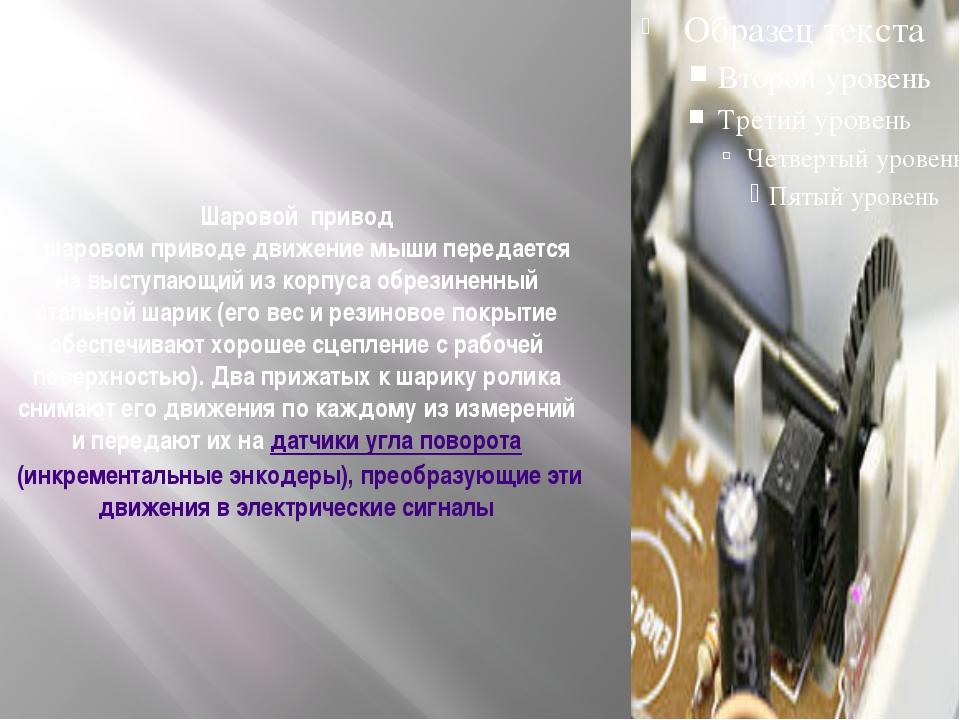 Шаровой привод В шаровом приводе движение мыши передается на выступающий из к...