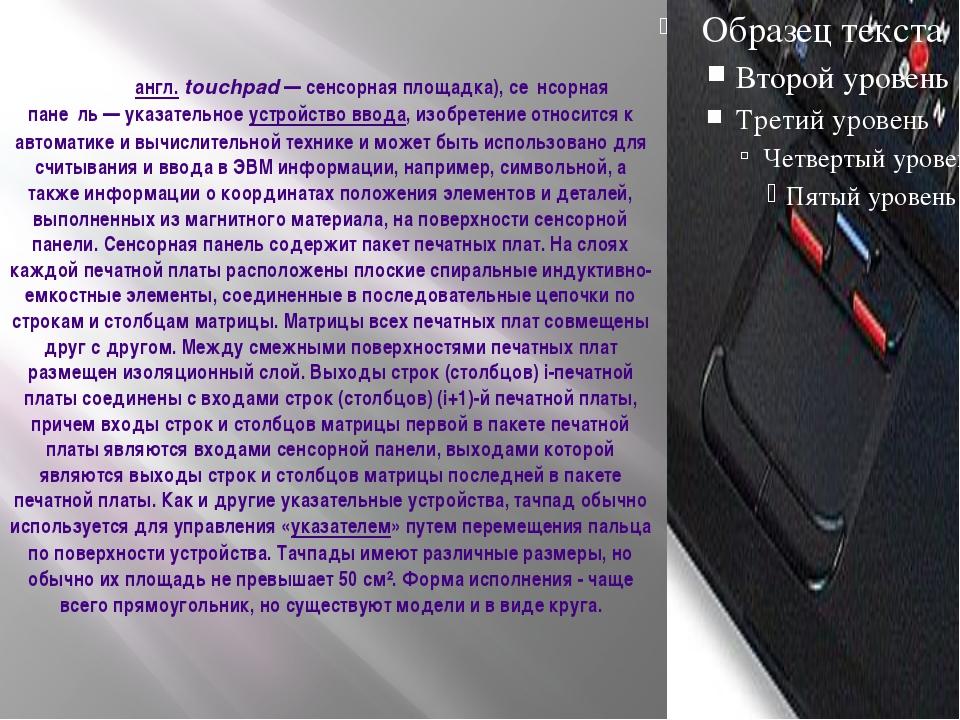 Тачпа́д(англ.touchpad— сенсорная площадка),се́нсорная пане́ль— указател...