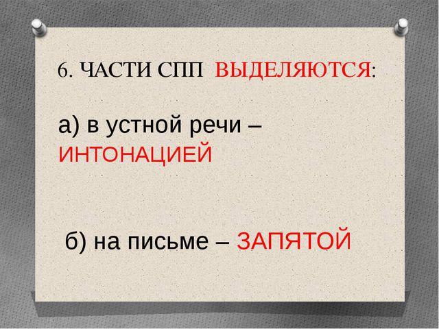 6. ЧАСТИ СПП ВЫДЕЛЯЮТСЯ: а) в устной речи – ИНТОНАЦИЕЙ б) на письме – ЗАПЯТОЙ